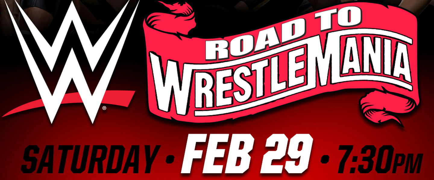 WWE Road to Wrestlemania Saturday, February 29 at 7:30 PM